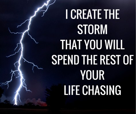 I CREATE THESTORMTHAT YOU WILLSPEND THE REST OF YOURLIFE CHASING