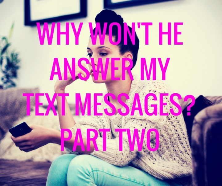 WHY WON'T HEANSWER MYTEXT MESSAGES?PART TWO