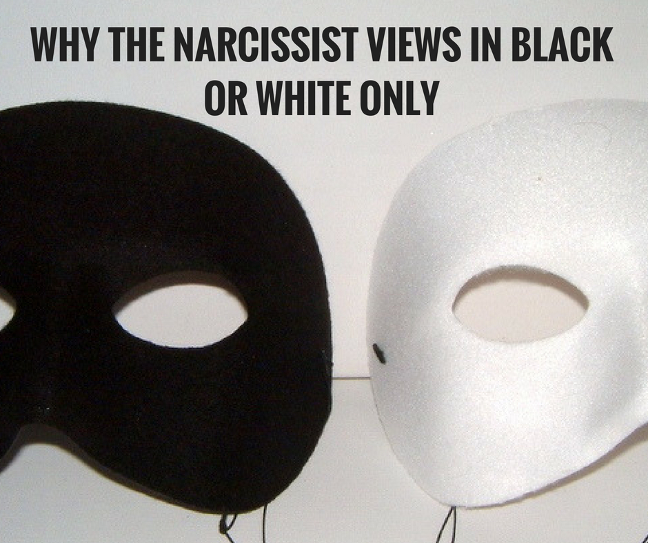 Why The Narcissist Views In Black Or White Only – Knowing