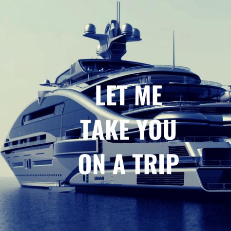 LET ME TAKE YOU ON A TRIP
