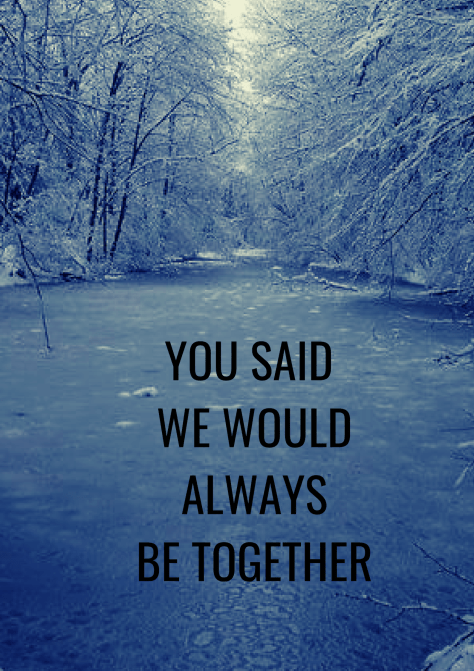 YOU SAID WE WOULD ALWAYS BE TOGETHER