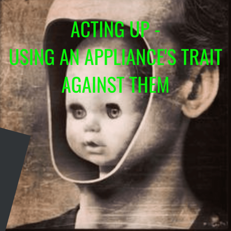 ACTING UP - USING AN APPLIANCE'S TRAIT AGAINST THEM