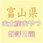 富山県への出張で会社の女子から喜ばれる「お土産おやつ」2選