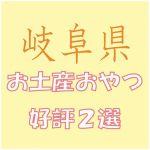岐阜県出張のお土産で会社女子に喜ばれるおやつ菓子2選