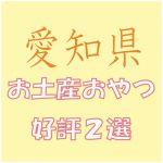 愛知県への出張で会社の女子から喜ばれる「お土産おやつ」2選