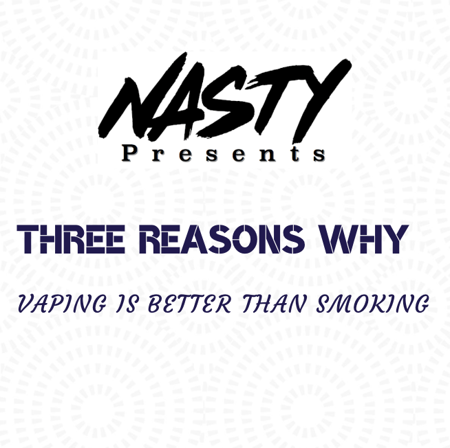 3 Reasons Why Vaping is Better Than Smoking - Nasty Juice UK