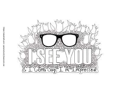 "A hand drawn coloring page with ""I see you"" in large cap letters. Below in cursive is & I gotta say I'm impressed! The text is surrounded by small hand drawn circles and above it is a pair of black frame glasses."