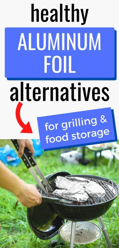 """text """"healthy aluminum foil alternatives"""" with a red arrow pointing at a blue box with the words """"for grilling & food storage"""" Below the text is a close up image of hands with tongs and a metal spatula getting wrapped food off a small charcoal grill sitting on the grass."""