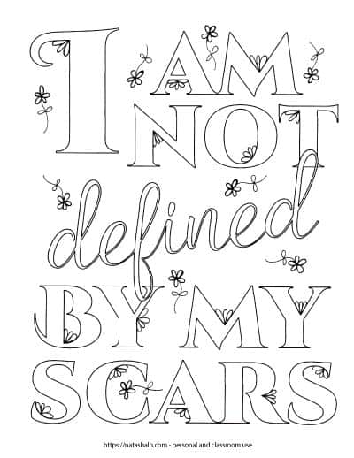"Coloring page with the text ""I am not defined by my scars"" written in block letters with a white interior for coloring. There are small daisy flowers on the page and on the letters."