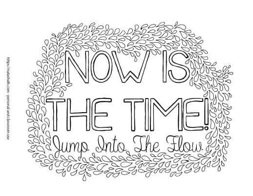 "Coloring page with ""Now is the Time! Jump into the flow"" The lettering is surrounded by small hand drawn leafs to color"