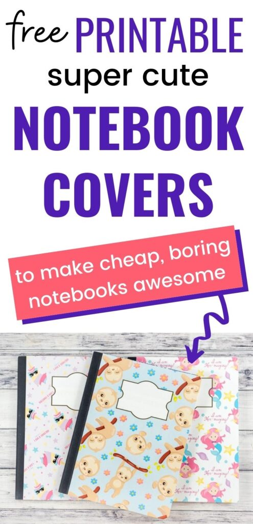 "text ""free printable super cute notebook covers to make cheap, boring notebooks awesome"" with a purple arrow pointing at three composition notebooks with cute glued on covers. There is a unicorn notebook cover, a mermaid notebook cover, and a sloth notebook cover."