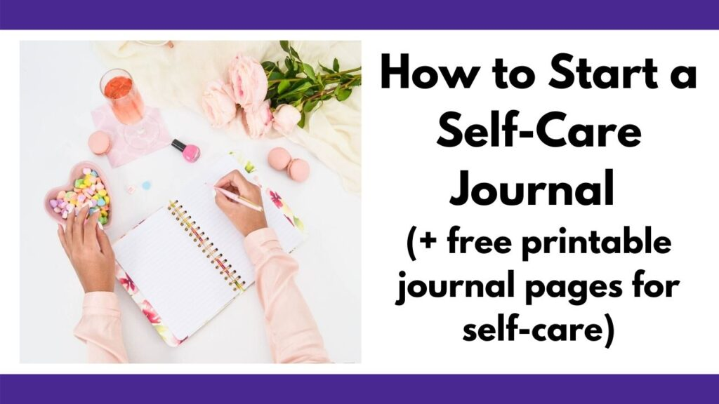 "text ""how to start a journal for self-care (+ free printable journal pages for self-care)"" next to an image of a woman in a pink shirt journaling next to macrons, a bowl of candy hearts, a glass of pink champaign, a bottle of nail polish, and a bouquet of pink flowers."