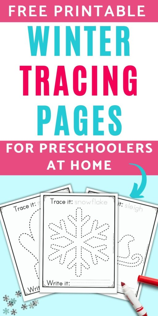 """The caption """"free printable winter tracing pages for preschoolers at home"""" above an image with three free printable winter themed tracing pages for preschoolers and kindergarteners. The front and center page has a dotted snowflake to trace. It has the caption """"Trace it: snowflake"""" on top and """"write it"""" with a blank line for writing below the snowflake. Behind the snowflake are a sleigh and a mitten to trace on separate pages. The printables are on a blue background with snowflake confetti and a red child's marker."""