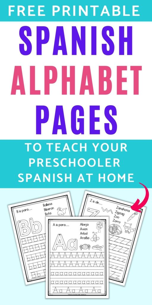 "Text ""free printable Spanish alphabet pages to teach your preschooler Spanish at home"" with a pink arrow pointing at three alphabet tracing worksheets. The front and center page has A with letters B and Z on their own pages behind. Each sheet has correct letter formation graphics, vocabulary, pictures to color, and five lines of letters to trace."