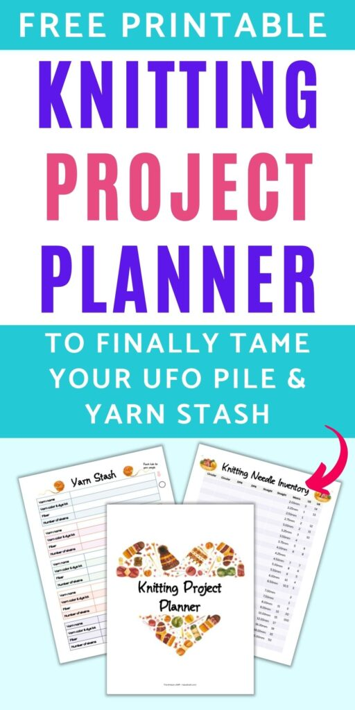 """Text """"free printable knitting project planner to finally tame your UFO pile and yarn stash"""" with an arrow pointing at there printable pages of a knitting binder - a cover sheet, yarn stash inventory, and knitting needle inventory"""