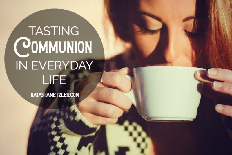 tasting communion in everyday life