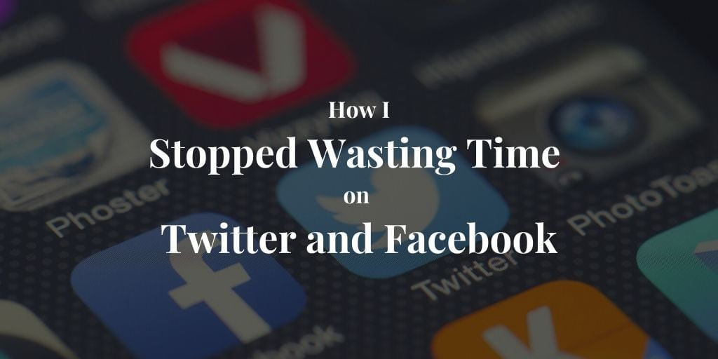 How I Stopped Wasting Time on Twitter and Facebook