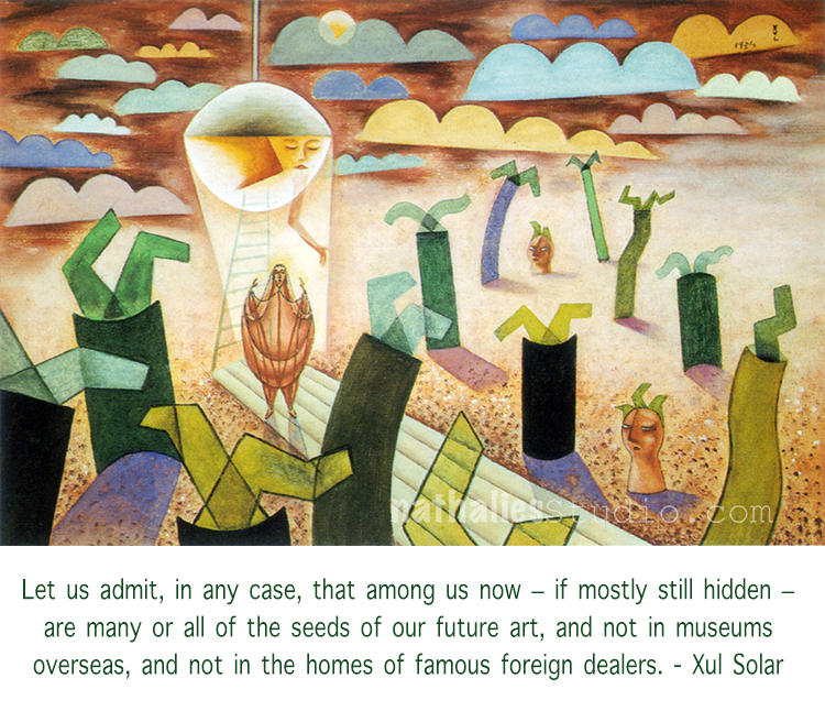 painting by Xul Solar - accompanied with quote - let us admit, in any case, that among us now- if mostly still hidden - are many or all of the seeds of our future art, and not in museums overseas, and not in the homes of famous foreign dealers.