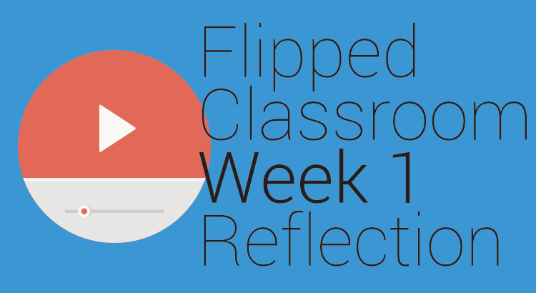 Flipped Classroom: Week #1 Reflection