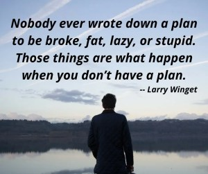 Nobody ever wrote down a plan to be broke, fat, lazy, or stupid.