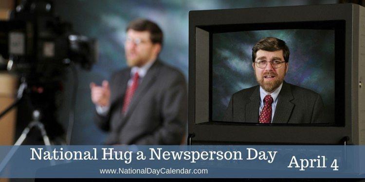 National Hug a Newsperson Day - April 4