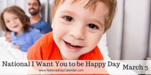 National I Want You to be Happy Day - March 3