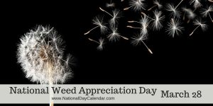 National Weed Appreciation Day - March 28