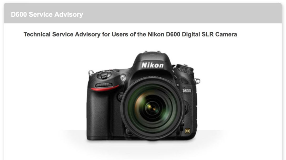 Click on the D600 image above to be taken to the official Nikon Service Advisory web page that explains the program. It's a great deal and very easy to get it taken care of. Nikon even pay for shipping to and from. Very positive for those who have been effected. Nice job Nikon.