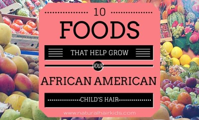 10 Foods That Help Grow Your African American Child's Hair