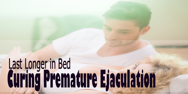 Last Longer in Bed Curing Premature Ejaculation