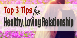 Top-3-Tips-for-Healthy,-Loving-Relationship