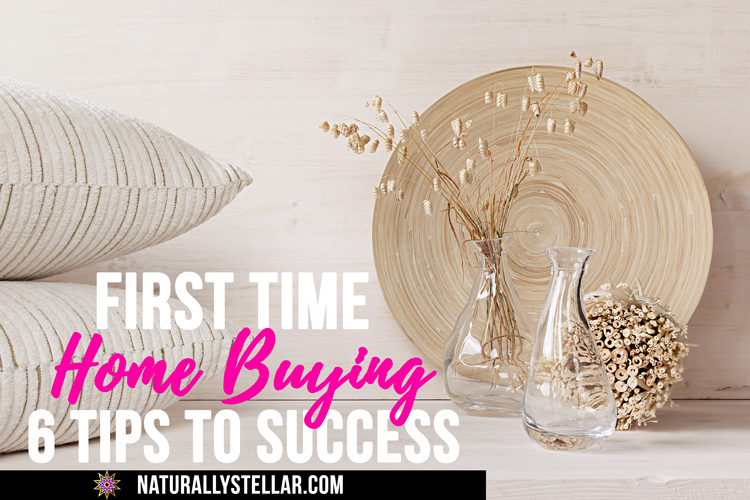 First Time Home Buying: 6 Tips to Success | Naturally Stellar