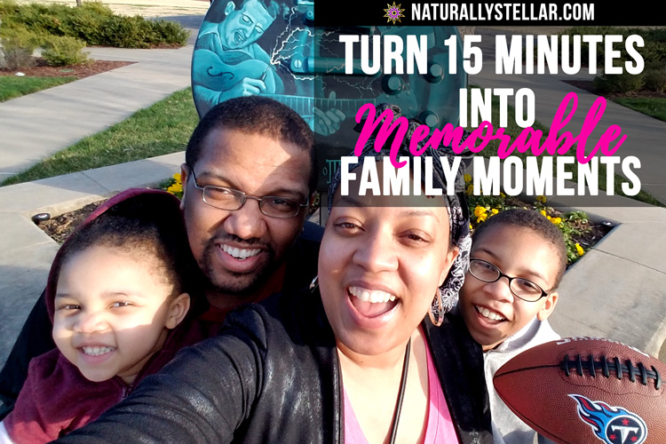 How I Turn 15 Minutes into Memorable Family Moments | Naturally Stellar
