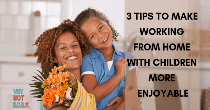 3 Tips to Make Working from Home with Children More Enjoyable