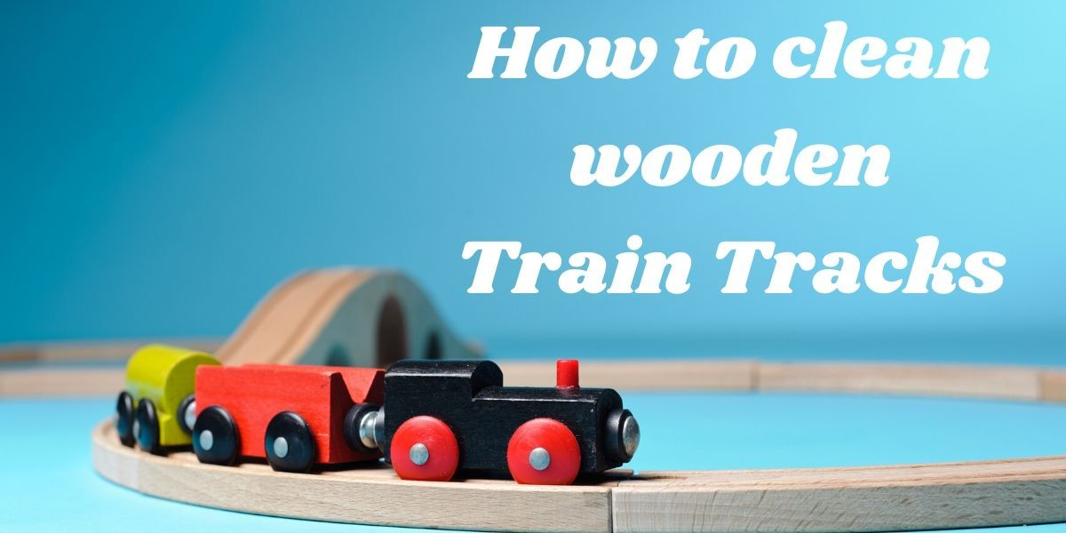 How to clean wooden train tracks