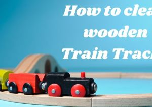 How to clean wooden train tracks | Wooden Toy Cleaning