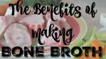 The Benefits of Making Bone Broth