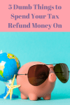 5 Dumb Things to Spend Your Tax Refund Money On