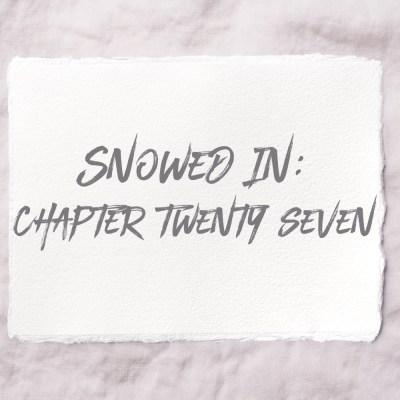 Snowed In: Chapter Twenty Seven