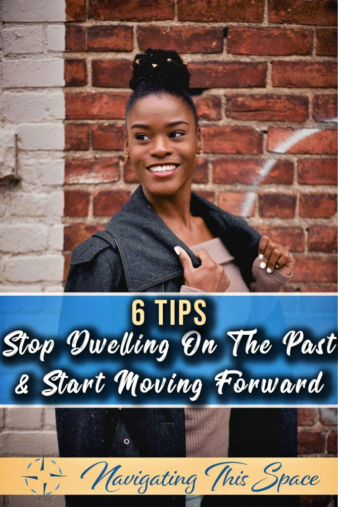 6 Tips on stop dwelling on the past and start moving forward