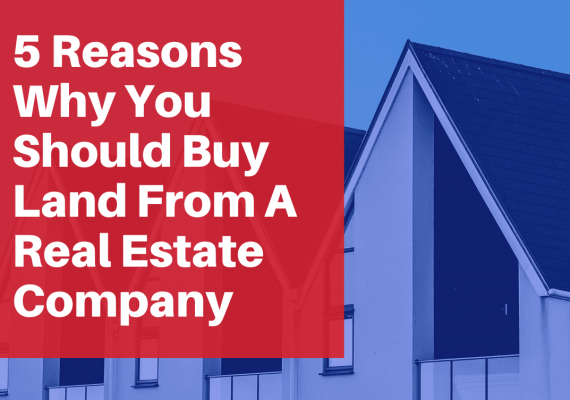 5 Reasons Why You Should Buy Land From a Real Estate Company