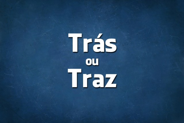 Língua Portuguesa: escreve-se Traz ou Trás?