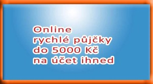 Online rychlé půjčky do 5000 Kč na účet ihned