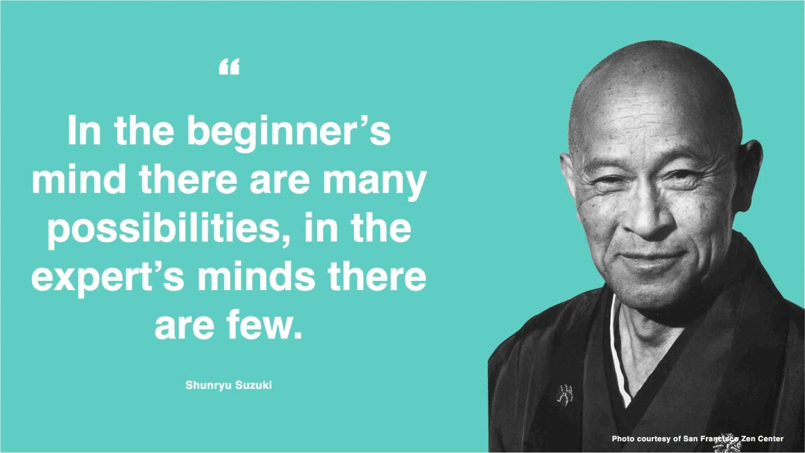 """In the beginner's mind there are many possibilities, in the expert's minds there are few."" - Shunryu Suzuki"