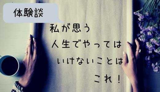 【体験談】私が思う人生でやってはいけないことはこれ!