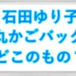 石田ゆり子愛用丸かごバッグはどこで買える?形がお気に入り?