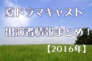 夏ドラマ2016キャスト出演者情報