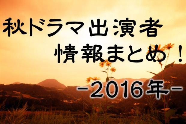 秋ドラマ2016出演者キャスト情報まとめ!