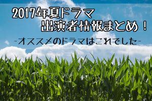 2017 夏ドラマ キャスト 出演者 情報 おすすめ
