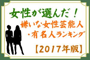 2017 女性 嫌い 女性芸能人 有名人 ランキング
